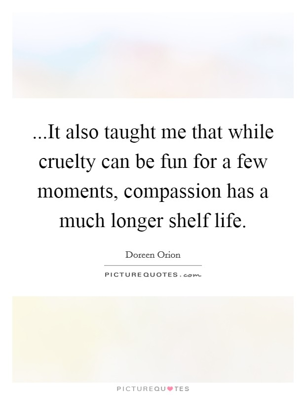 ...It also taught me that while cruelty can be fun for a few moments, compassion has a much longer shelf life Picture Quote #1