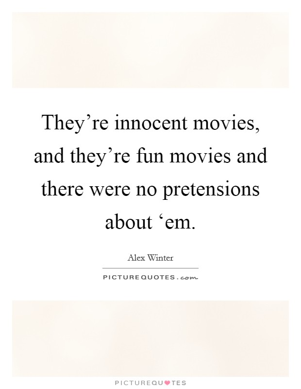 They're innocent movies, and they're fun movies and there were no pretensions about 'em Picture Quote #1