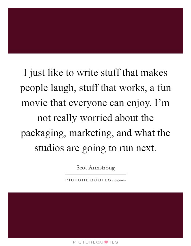 I just like to write stuff that makes people laugh, stuff that works, a fun movie that everyone can enjoy. I'm not really worried about the packaging, marketing, and what the studios are going to run next Picture Quote #1