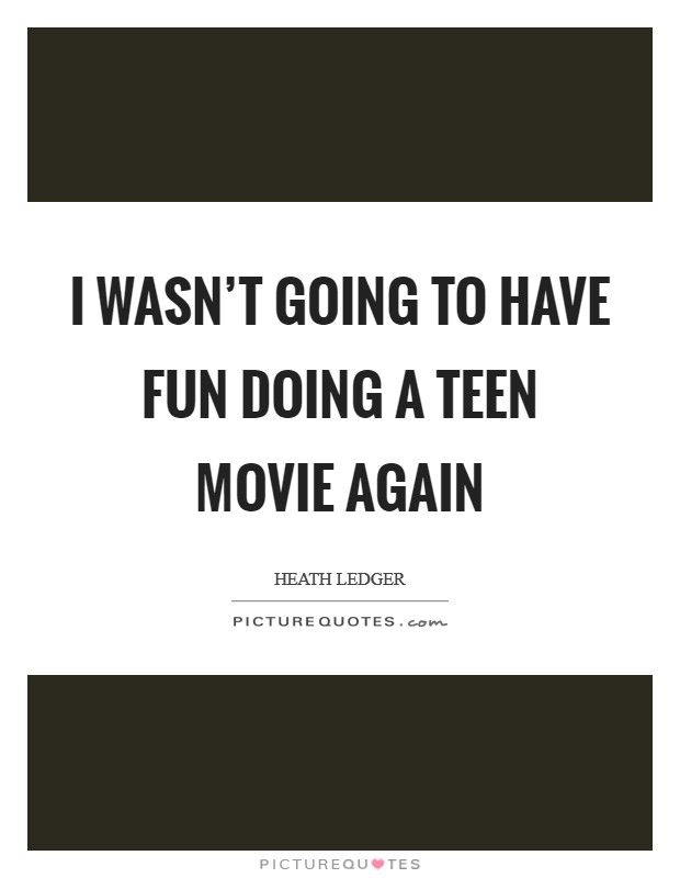 I wasn't going to have fun doing a teen movie again Picture Quote #1