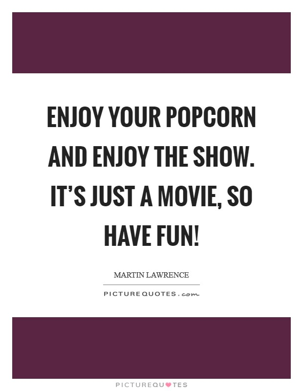 Enjoy your popcorn and enjoy the show. It's just a movie, so have fun! Picture Quote #1