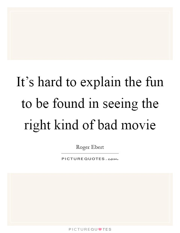 It's hard to explain the fun to be found in seeing the right kind of bad movie Picture Quote #1