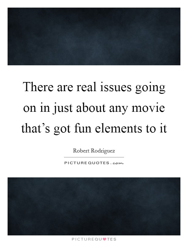 There are real issues going on in just about any movie that's got fun elements to it Picture Quote #1
