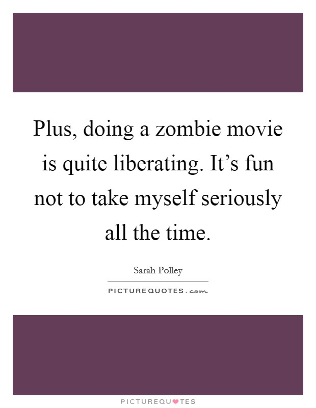 Plus, doing a zombie movie is quite liberating. It's fun not to take myself seriously all the time Picture Quote #1