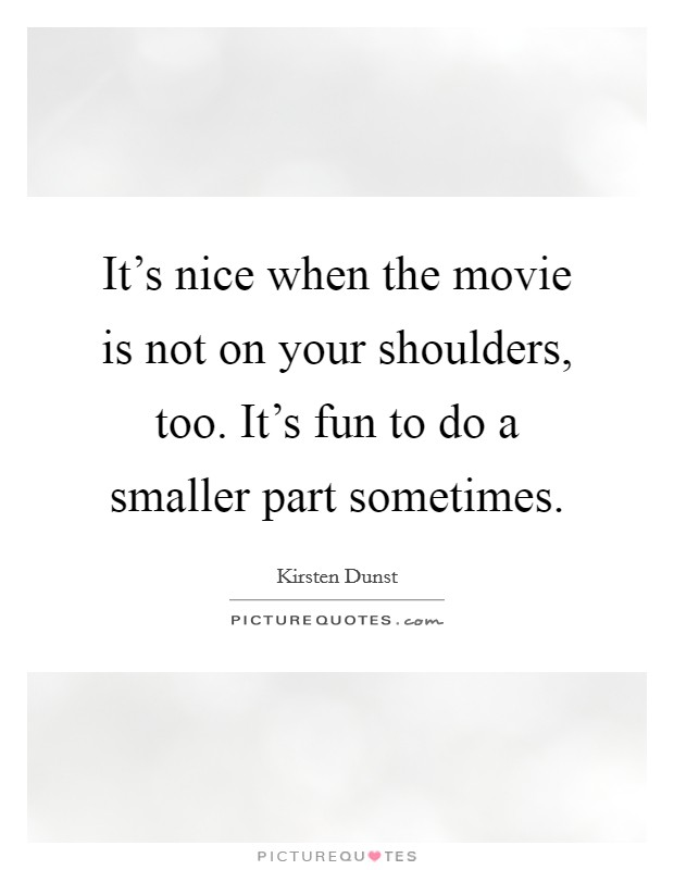 It's nice when the movie is not on your shoulders, too. It's fun to do a smaller part sometimes Picture Quote #1