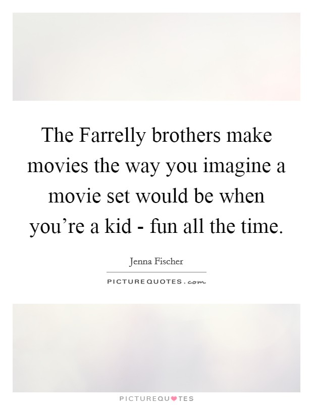 The Farrelly brothers make movies the way you imagine a movie set would be when you're a kid - fun all the time Picture Quote #1