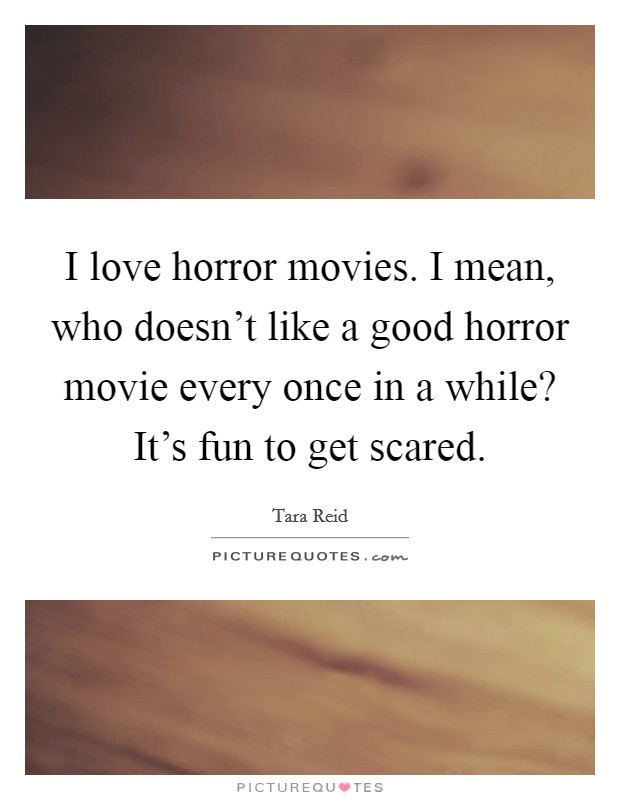 I love horror movies. I mean, who doesn't like a good horror movie every once in a while? It's fun to get scared Picture Quote #1