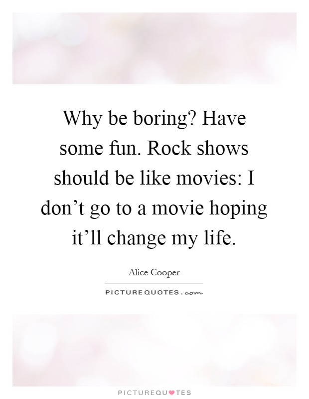 Why be boring? Have some fun. Rock shows should be like movies: I don't go to a movie hoping it'll change my life Picture Quote #1