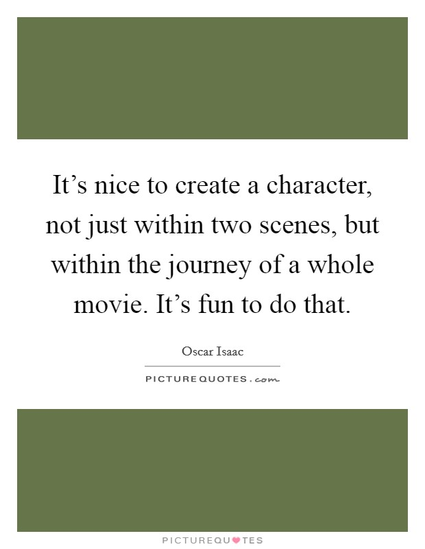 It's nice to create a character, not just within two scenes, but within the journey of a whole movie. It's fun to do that Picture Quote #1