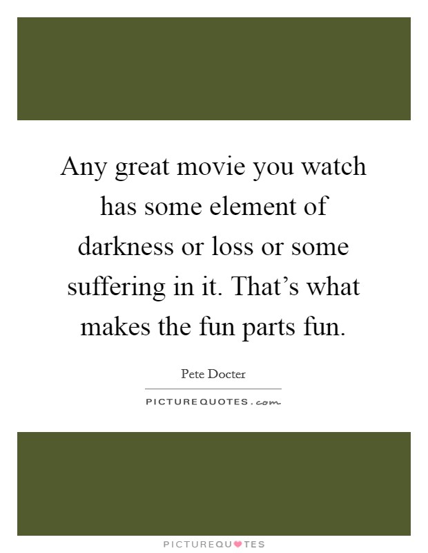 Any great movie you watch has some element of darkness or loss or some suffering in it. That's what makes the fun parts fun Picture Quote #1