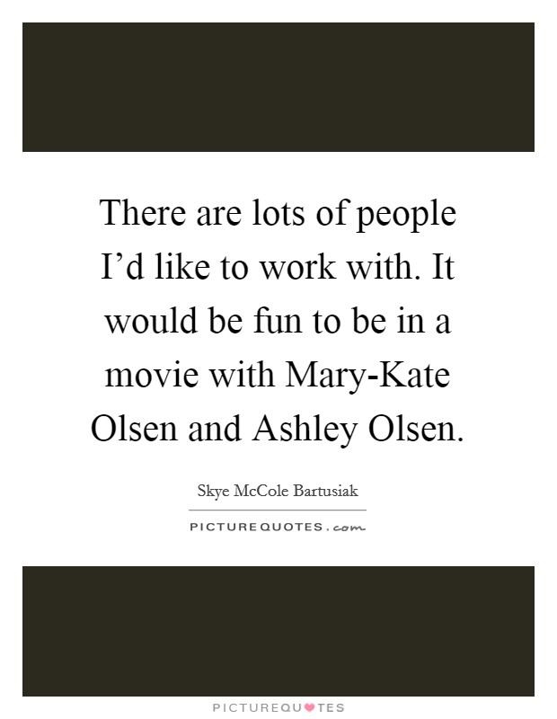 There are lots of people I'd like to work with. It would be fun to be in a movie with Mary-Kate Olsen and Ashley Olsen Picture Quote #1