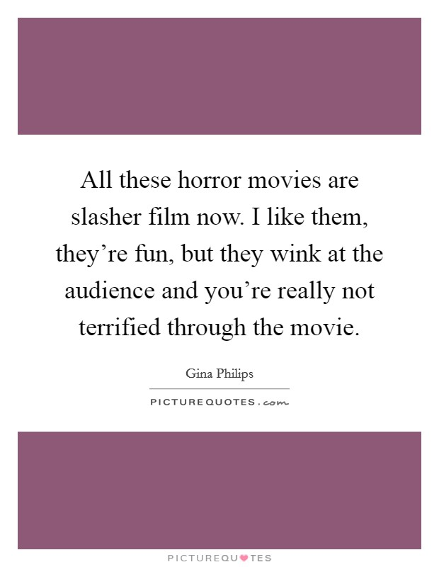 All these horror movies are slasher film now. I like them, they're fun, but they wink at the audience and you're really not terrified through the movie Picture Quote #1