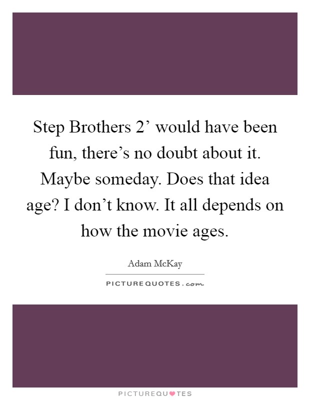 Step Brothers 2' would have been fun, there's no doubt about it. Maybe someday. Does that idea age? I don't know. It all depends on how the movie ages Picture Quote #1