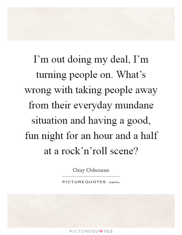 I'm out doing my deal, I'm turning people on. What's wrong with taking people away from their everyday mundane situation and having a good, fun night for an hour and a half at a rock'n'roll scene? Picture Quote #1