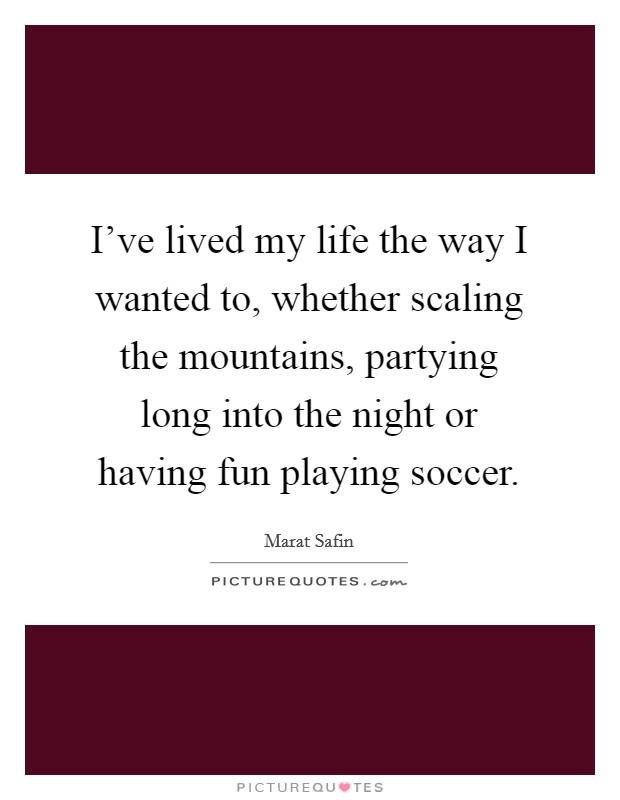 I've lived my life the way I wanted to, whether scaling the mountains, partying long into the night or having fun playing soccer Picture Quote #1