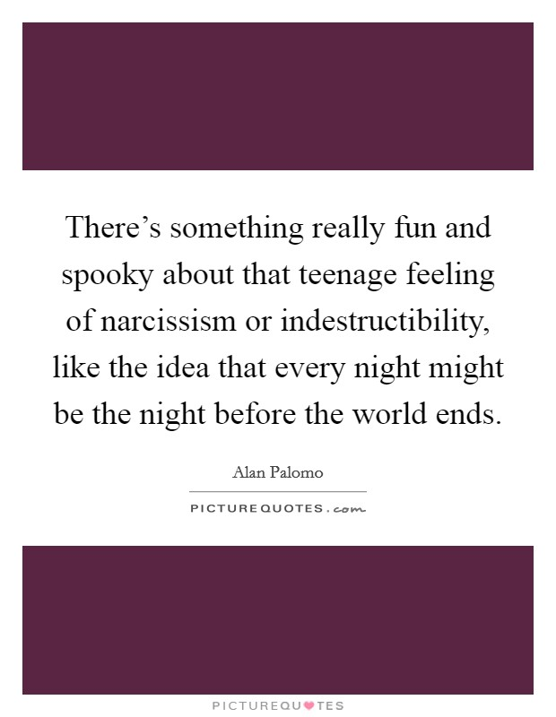There's something really fun and spooky about that teenage feeling of narcissism or indestructibility, like the idea that every night might be the night before the world ends Picture Quote #1