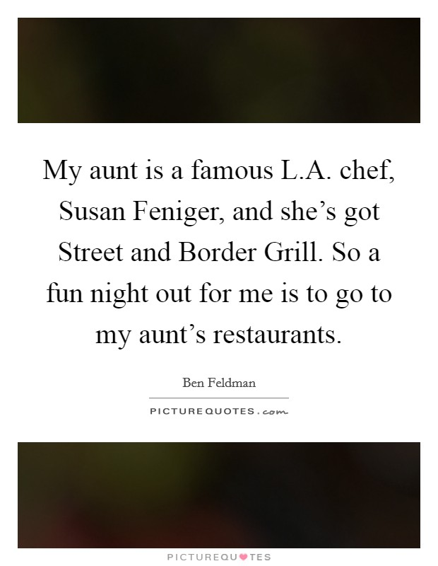 My aunt is a famous L.A. chef, Susan Feniger, and she's got Street and Border Grill. So a fun night out for me is to go to my aunt's restaurants Picture Quote #1