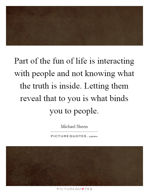 Part of the fun of life is interacting with people and not knowing what the truth is inside. Letting them reveal that to you is what binds you to people Picture Quote #1