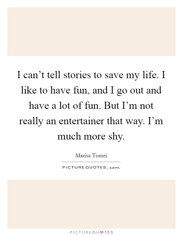 I can't tell stories to save my life. I like to have fun, and I go out and have a lot of fun. But I'm not really an entertainer that way. I'm much more shy. Picture Quote #1