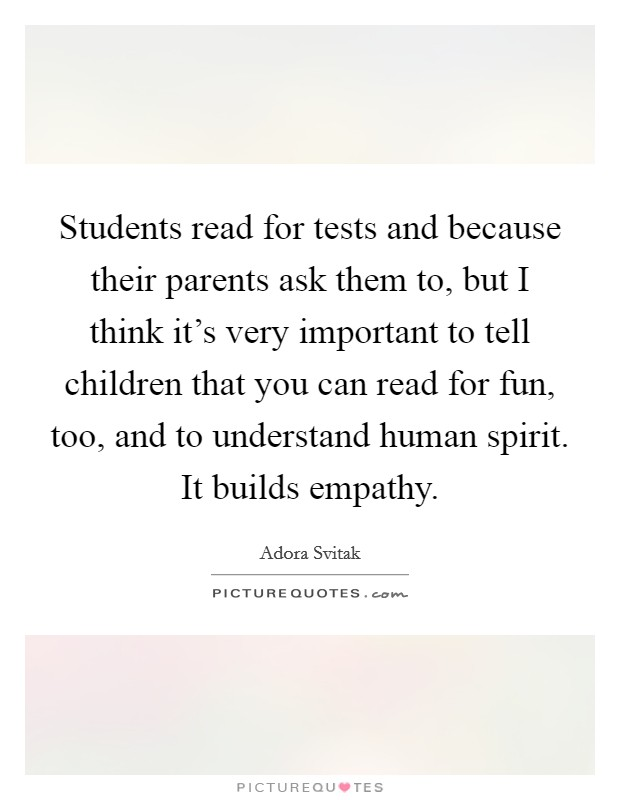 Students read for tests and because their parents ask them to, but I think it's very important to tell children that you can read for fun, too, and to understand human spirit. It builds empathy Picture Quote #1