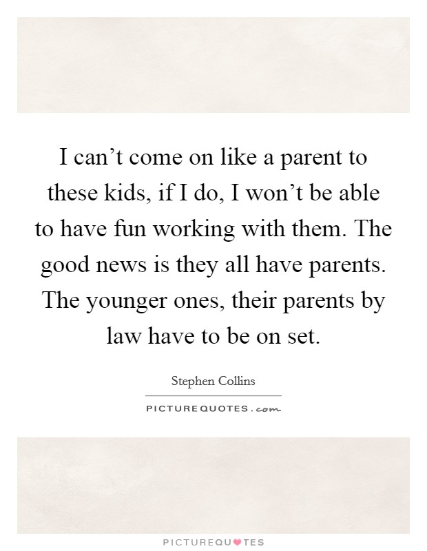 I can't come on like a parent to these kids, if I do, I won't be able to have fun working with them. The good news is they all have parents. The younger ones, their parents by law have to be on set Picture Quote #1