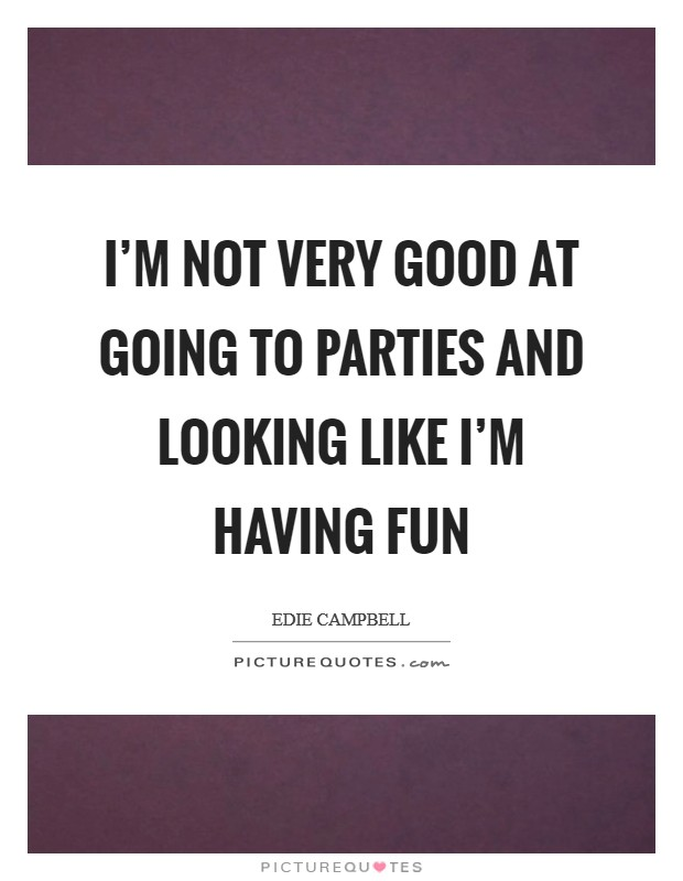 I'm not very good at going to parties and looking like I'm having fun Picture Quote #1