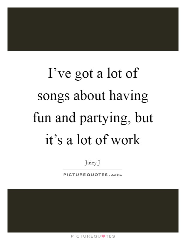 I've got a lot of songs about having fun and partying, but it's a lot of work Picture Quote #1