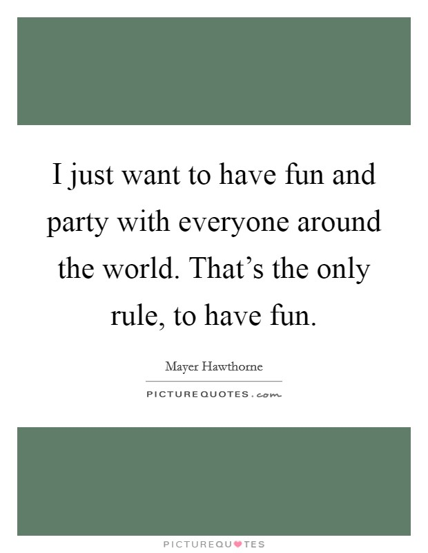 I just want to have fun and party with everyone around the world. That's the only rule, to have fun Picture Quote #1