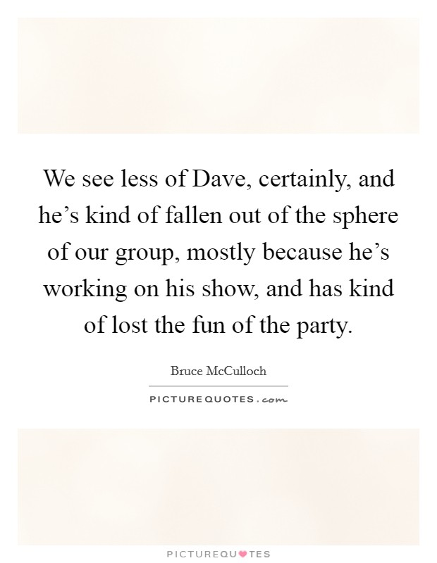 We see less of Dave, certainly, and he's kind of fallen out of the sphere of our group, mostly because he's working on his show, and has kind of lost the fun of the party Picture Quote #1
