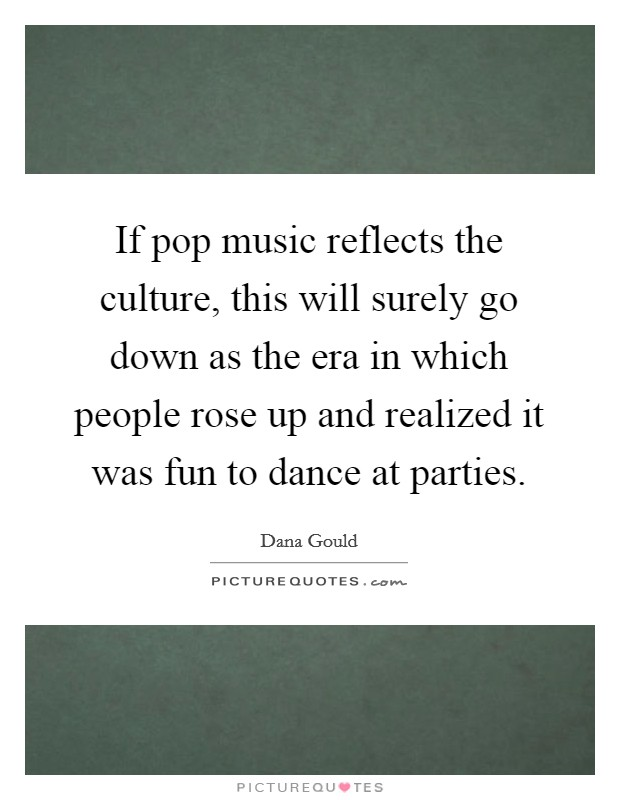 If pop music reflects the culture, this will surely go down as the era in which people rose up and realized it was fun to dance at parties Picture Quote #1