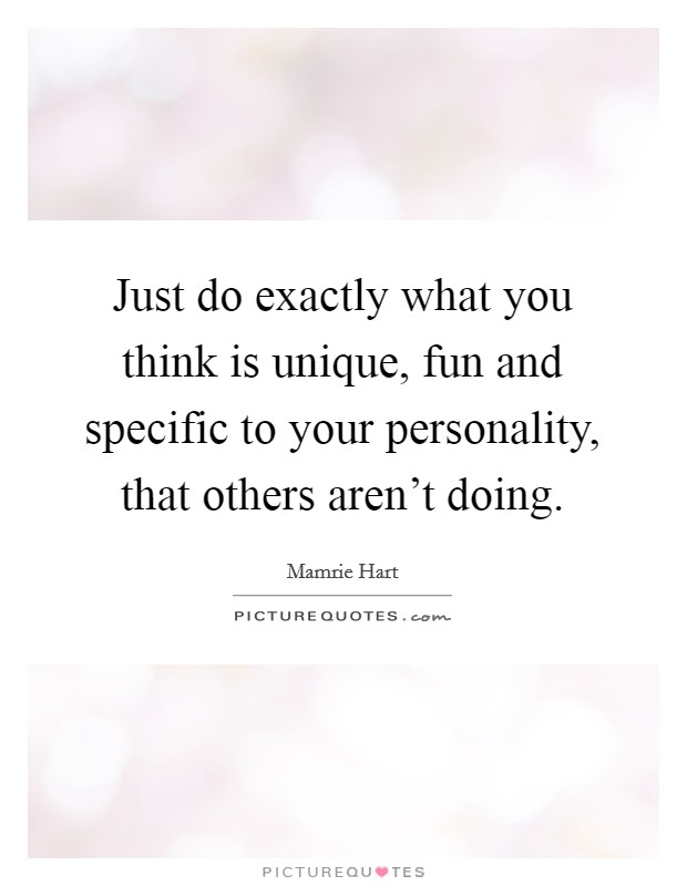 Just do exactly what you think is unique, fun and specific to your personality, that others aren't doing Picture Quote #1