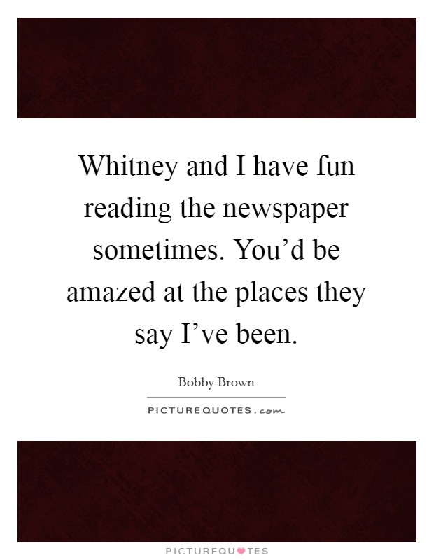 Whitney and I have fun reading the newspaper sometimes. You'd be amazed at the places they say I've been Picture Quote #1