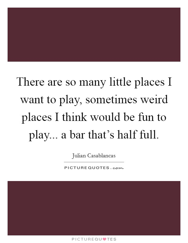 There are so many little places I want to play, sometimes weird places I think would be fun to play... a bar that's half full Picture Quote #1