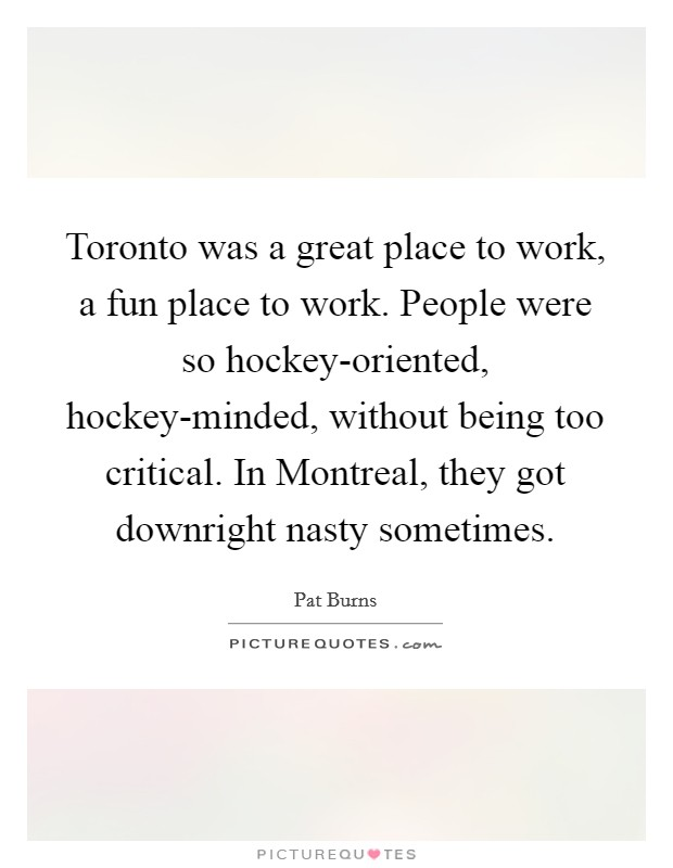 Toronto was a great place to work, a fun place to work. People were so hockey-oriented, hockey-minded, without being too critical. In Montreal, they got downright nasty sometimes Picture Quote #1