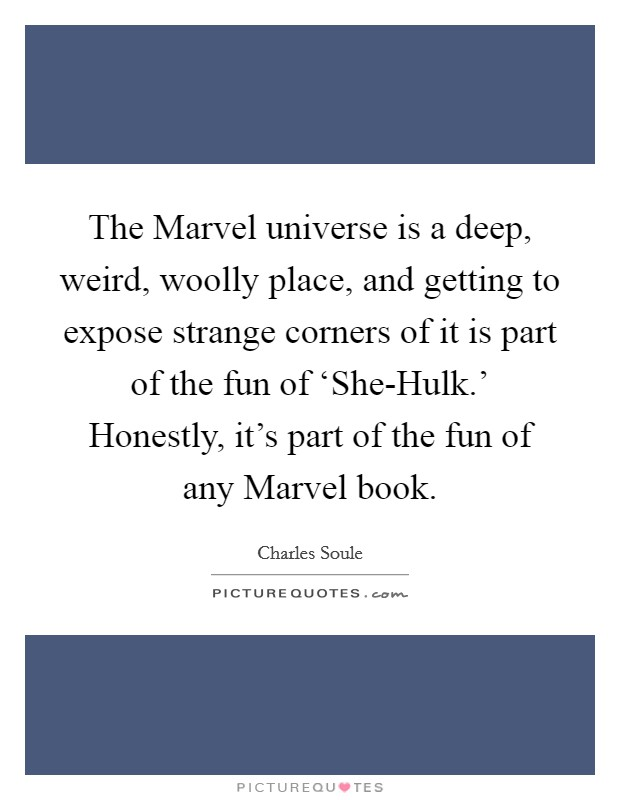 The Marvel universe is a deep, weird, woolly place, and getting to expose strange corners of it is part of the fun of 'She-Hulk.' Honestly, it's part of the fun of any Marvel book Picture Quote #1