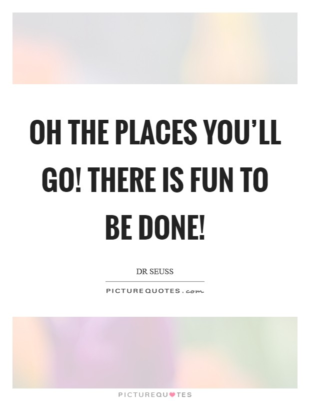 Oh the places you'll go! There is fun to be done! Picture Quote #1