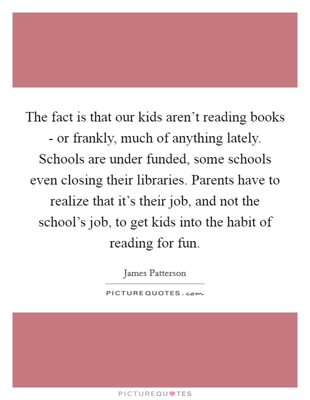 The fact is that our kids aren't reading books - or frankly, much of anything lately. Schools are under funded, some schools even closing their libraries. Parents have to realize that it's their job, and not the school's job, to get kids into the habit of reading for fun Picture Quote #1