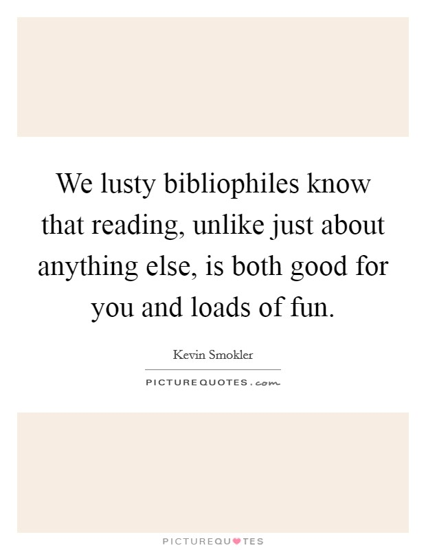 We lusty bibliophiles know that reading, unlike just about anything else, is both good for you and loads of fun Picture Quote #1