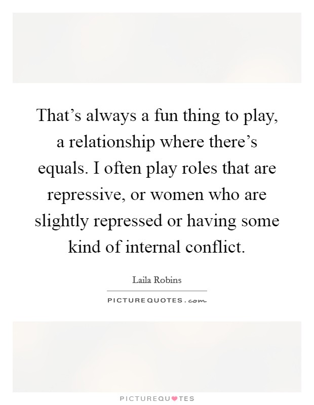 That's always a fun thing to play, a relationship where there's equals. I often play roles that are repressive, or women who are slightly repressed or having some kind of internal conflict Picture Quote #1