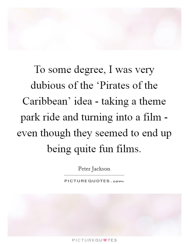 To some degree, I was very dubious of the 'Pirates of the Caribbean' idea - taking a theme park ride and turning into a film - even though they seemed to end up being quite fun films Picture Quote #1