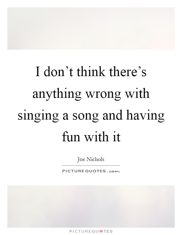 I don't think there's anything wrong with singing a song and having fun with it Picture Quote #1