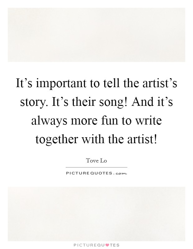 It's important to tell the artist's story. It's their song! And it's always more fun to write together with the artist! Picture Quote #1