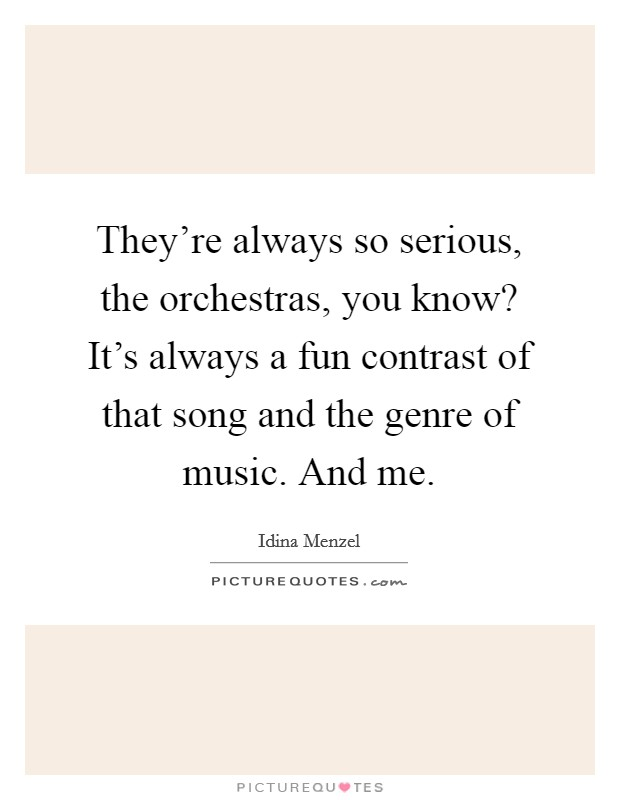 They're always so serious, the orchestras, you know? It's always a fun contrast of that song and the genre of music. And me Picture Quote #1