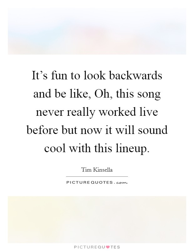 It's fun to look backwards and be like, Oh, this song never really worked live before but now it will sound cool with this lineup Picture Quote #1