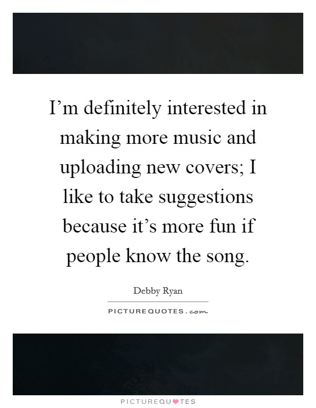 I'm definitely interested in making more music and uploading new covers; I like to take suggestions because it's more fun if people know the song Picture Quote #1