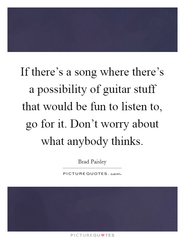 If there's a song where there's a possibility of guitar stuff that would be fun to listen to, go for it. Don't worry about what anybody thinks Picture Quote #1