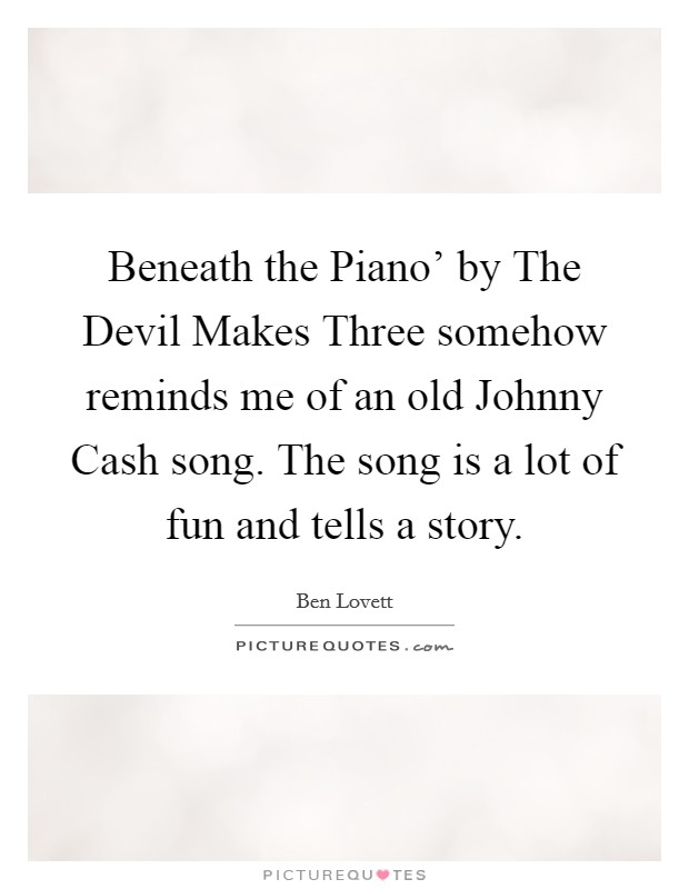 Beneath the Piano' by The Devil Makes Three somehow reminds me of an old Johnny Cash song. The song is a lot of fun and tells a story Picture Quote #1