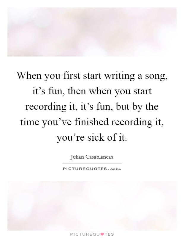 When you first start writing a song, it's fun, then when you start recording it, it's fun, but by the time you've finished recording it, you're sick of it Picture Quote #1