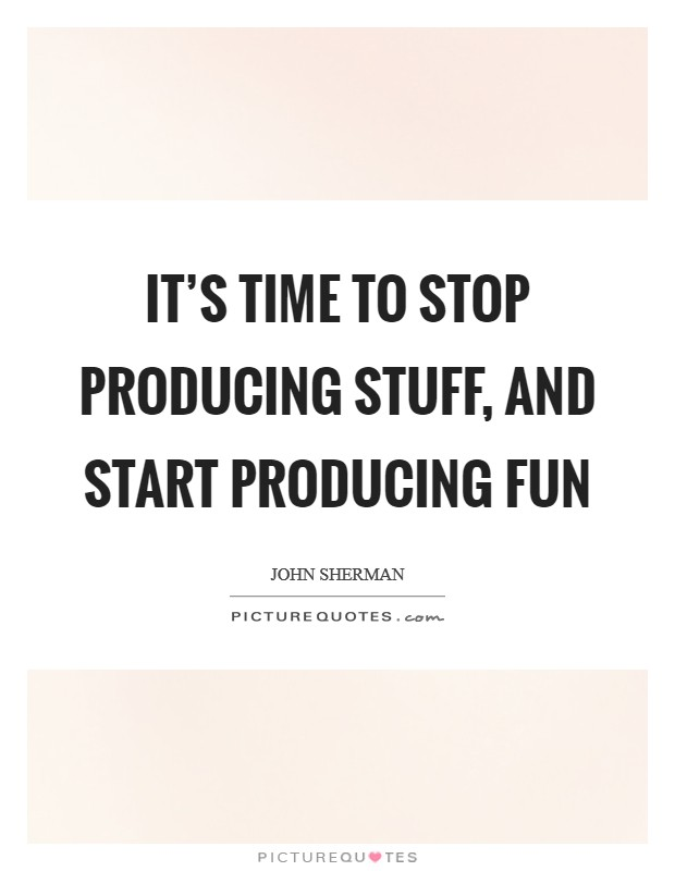 It's time to stop producing stuff, and start producing fun Picture Quote #1