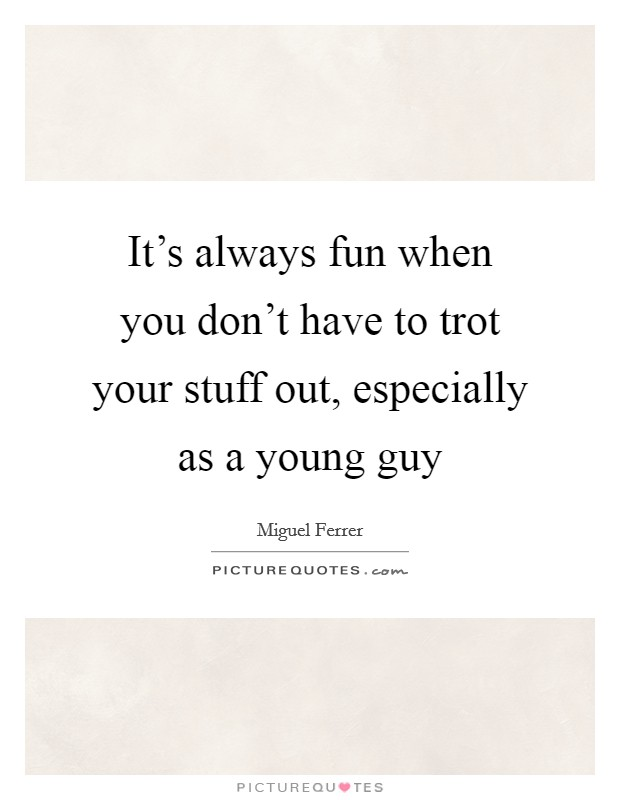 It's always fun when you don't have to trot your stuff out, especially as a young guy Picture Quote #1